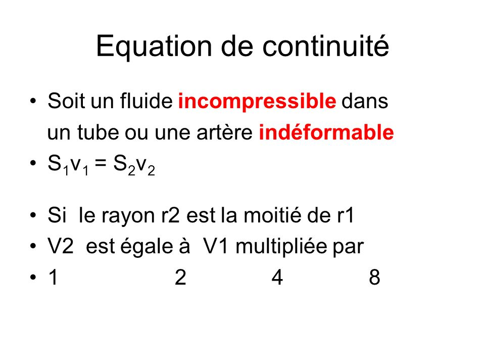 Equation de continuité Soit un fluide incompressible dans un tube ou une artère indéformable S 1 v 1 = S 2 v 2 Si le rayon r2 est la moitié de r1 V2 e