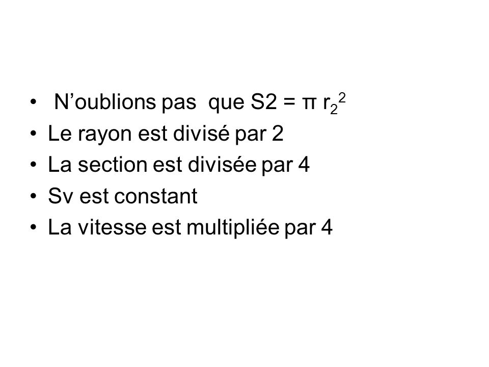 Noublions pas que S2 = π r 2 2 Le rayon est divisé par 2 La section est divisée par 4 Sv est constant La vitesse est multipliée par 4