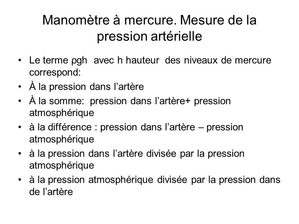 Manomètre à mercure. Mesure de la pression artérielle Le terme ρgh avec h hauteur des niveaux de mercure correspond: À la pression dans lartère À la s