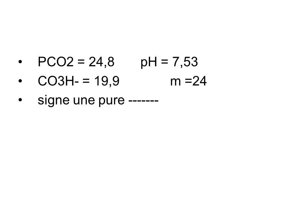 PCO2 = 24,8 pH = 7,53 CO3H- = 19,9 m =24 signe une pure -------