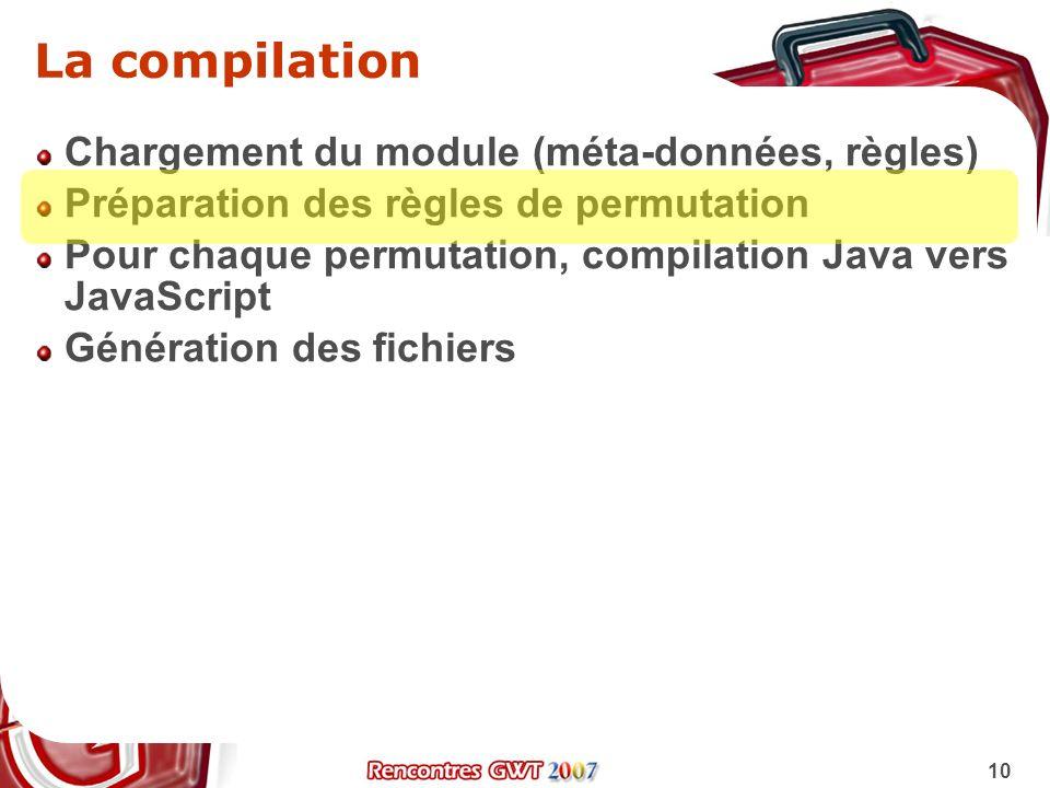 10 La compilation Chargement du module (méta-données, règles) Préparation des règles de permutation Pour chaque permutation, compilation Java vers Jav