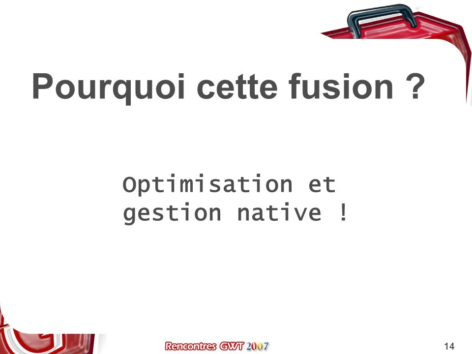 14 Pourquoi cette fusion ? Optimisation et gestion native !