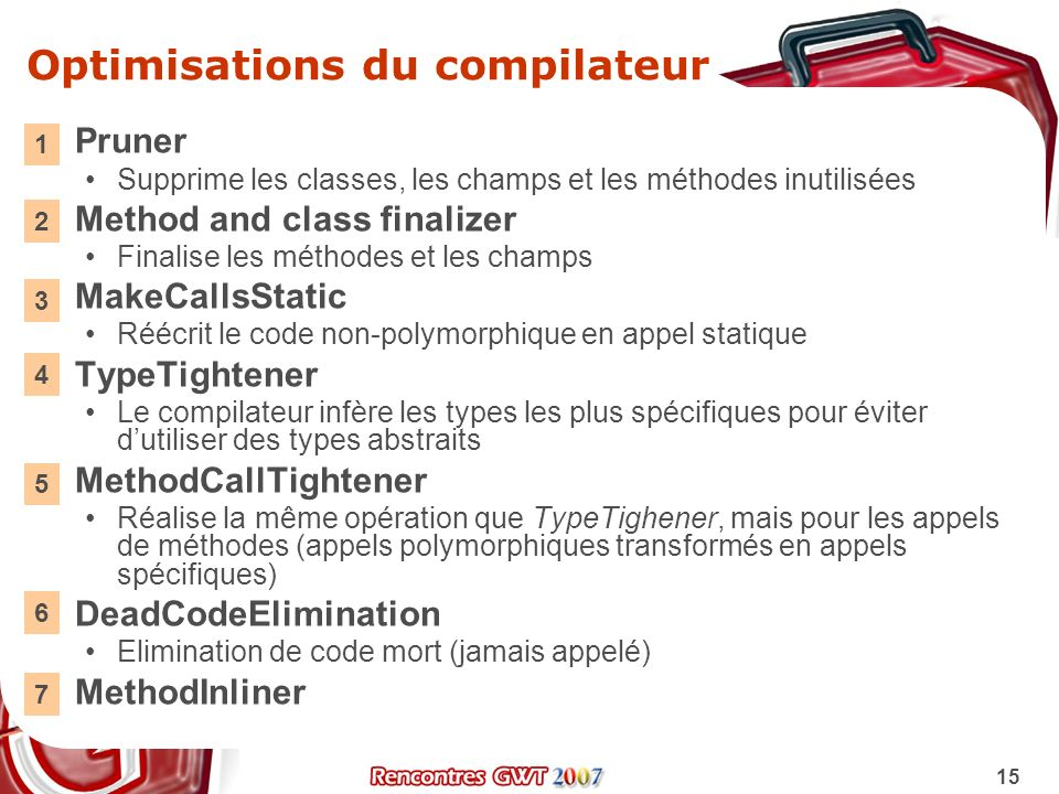 15 Optimisations du compilateur Pruner Supprime les classes, les champs et les méthodes inutilisées Method and class finalizer Finalise les méthodes e