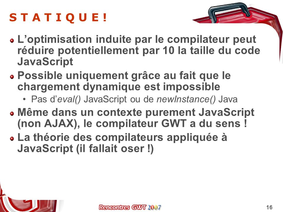 16 S T A T I Q U E ! Loptimisation induite par le compilateur peut réduire potentiellement par 10 la taille du code JavaScript Possible uniquement grâ