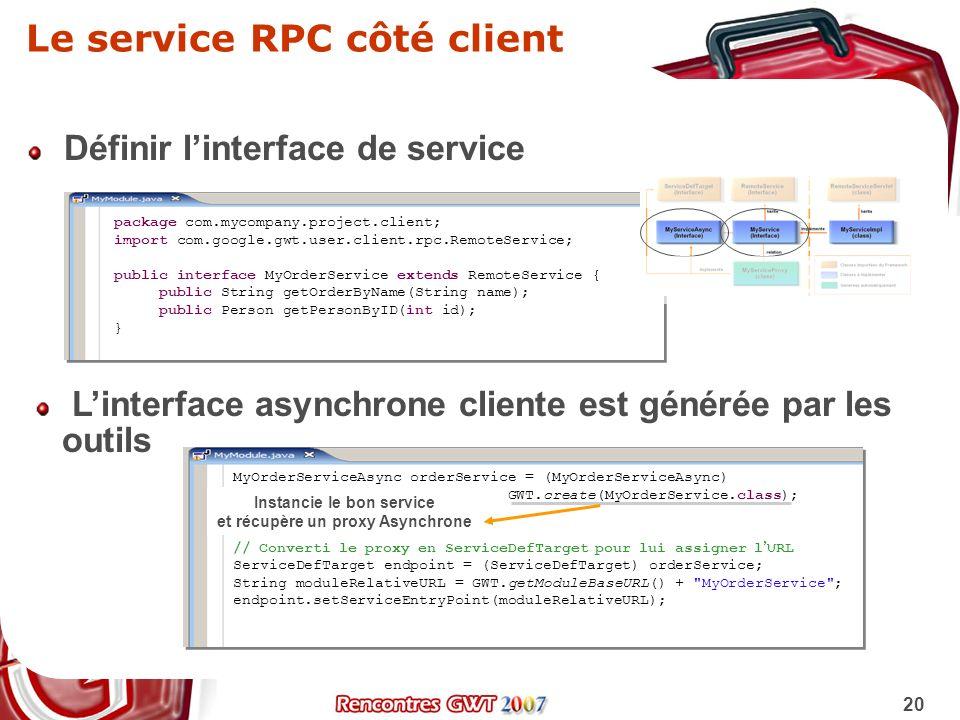 20 Le service RPC côté client Définir linterface de service package com.mycompany.project.client; import com.google.gwt.user.client.rpc.RemoteService;