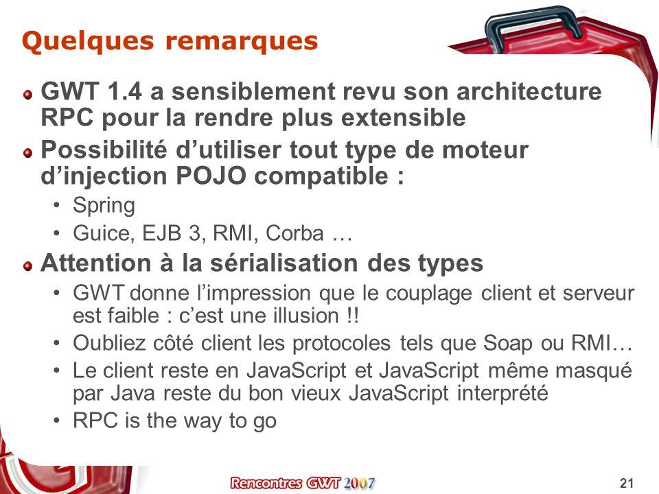 21 Quelques remarques GWT 1.4 a sensiblement revu son architecture RPC pour la rendre plus extensible Possibilité dutiliser tout type de moteur dinjec