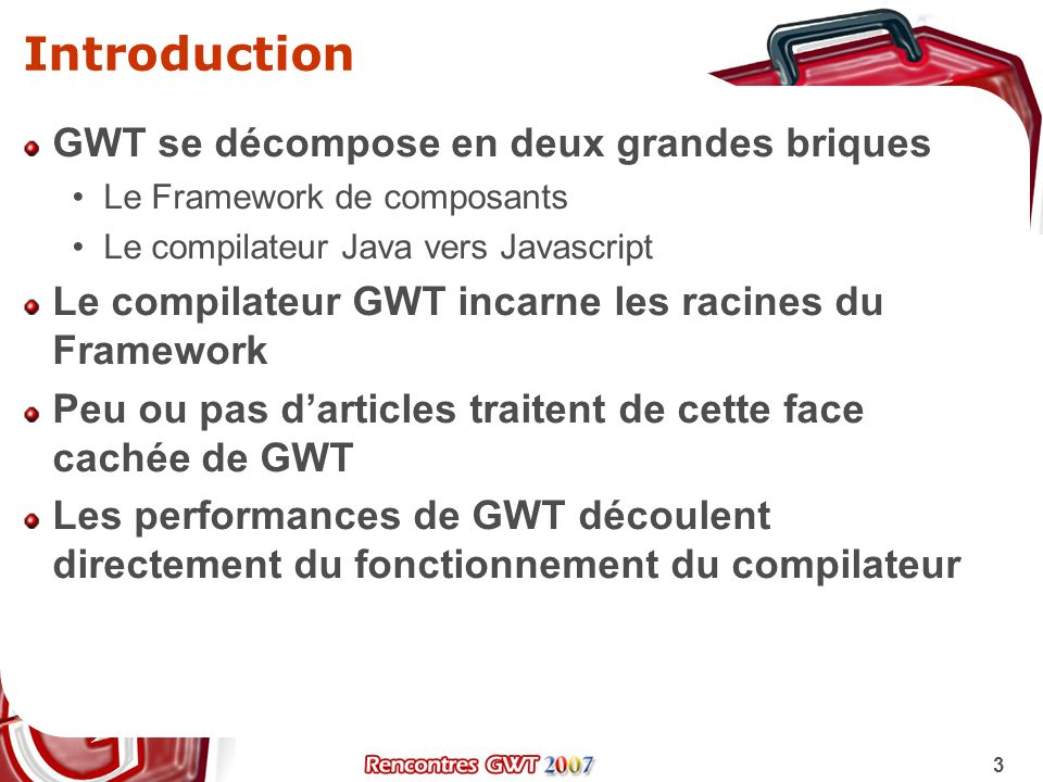 3 Introduction GWT se décompose en deux grandes briques Le Framework de composants Le compilateur Java vers Javascript Le compilateur GWT incarne les