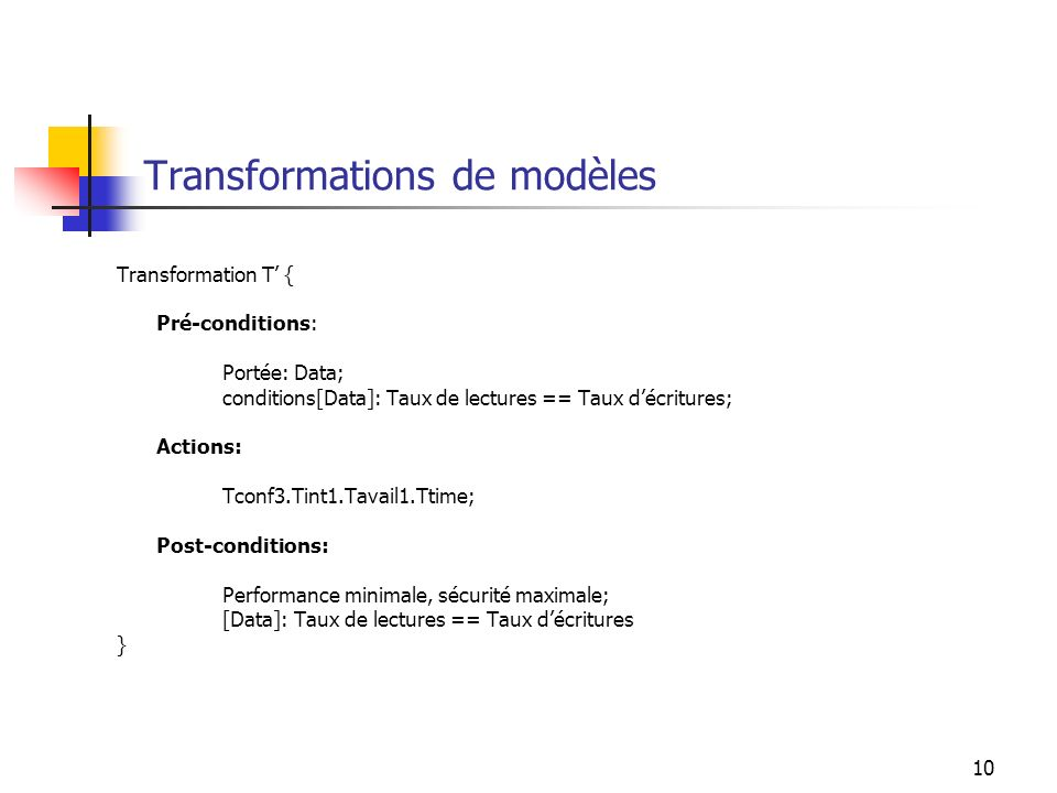 10 Transformations de modèles Transformation T { Pré-conditions: Portée: Data; conditions[Data]: Taux de lectures == Taux décritures; Actions: Tconf3.Tint1.Tavail1.Ttime; Post-conditions: Performance minimale, sécurité maximale; [Data]: Taux de lectures == Taux décritures }