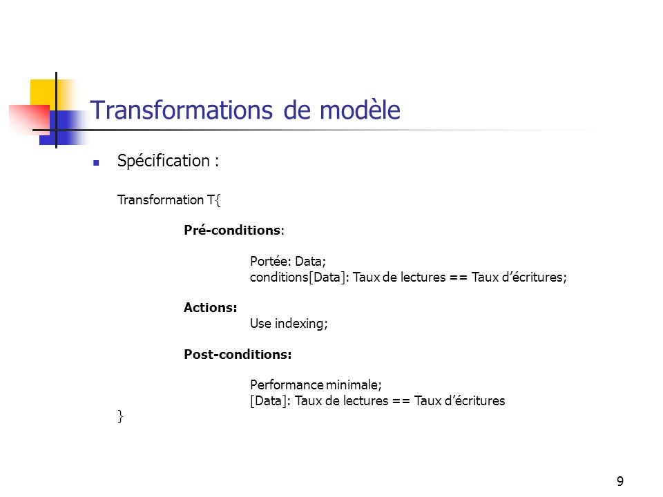 9 Transformations de modèle Spécification : Transformation T{ Pré-conditions: Portée: Data; conditions[Data]: Taux de lectures == Taux décritures; Actions: Use indexing; Post-conditions: Performance minimale; [Data]: Taux de lectures == Taux décritures }