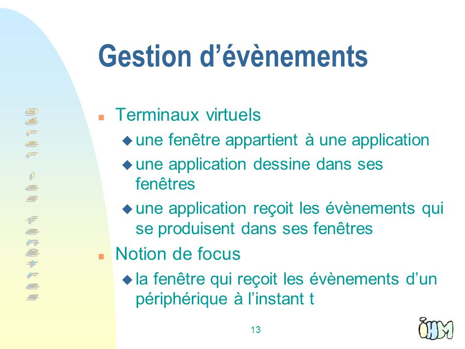 13 Gestion dévènements n Terminaux virtuels u une fenêtre appartient à une application u une application dessine dans ses fenêtres u une application r