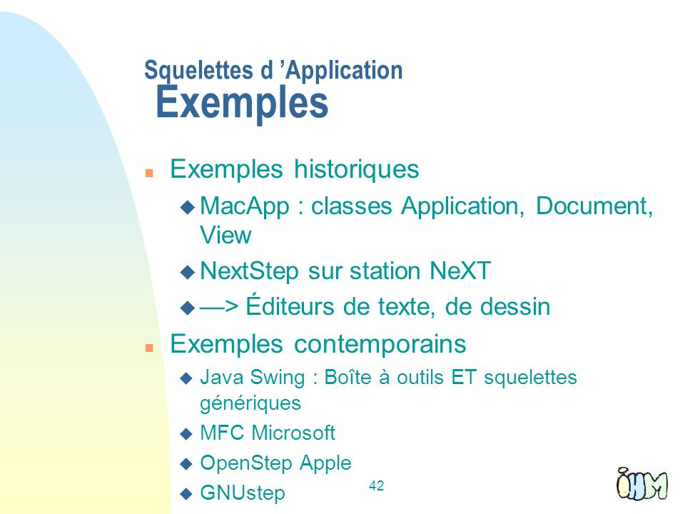 42 Squelettes d Application Exemples n Exemples historiques u MacApp : classes Application, Document, View u NextStep sur station NeXT u > Éditeurs de