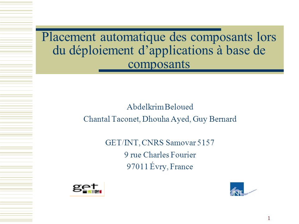 1 Placement automatique des composants lors du déploiement dapplications à base de composants Abdelkrim Beloued Chantal Taconet, Dhouha Ayed, Guy Bernard GET/INT, CNRS Samovar rue Charles Fourier Évry, France