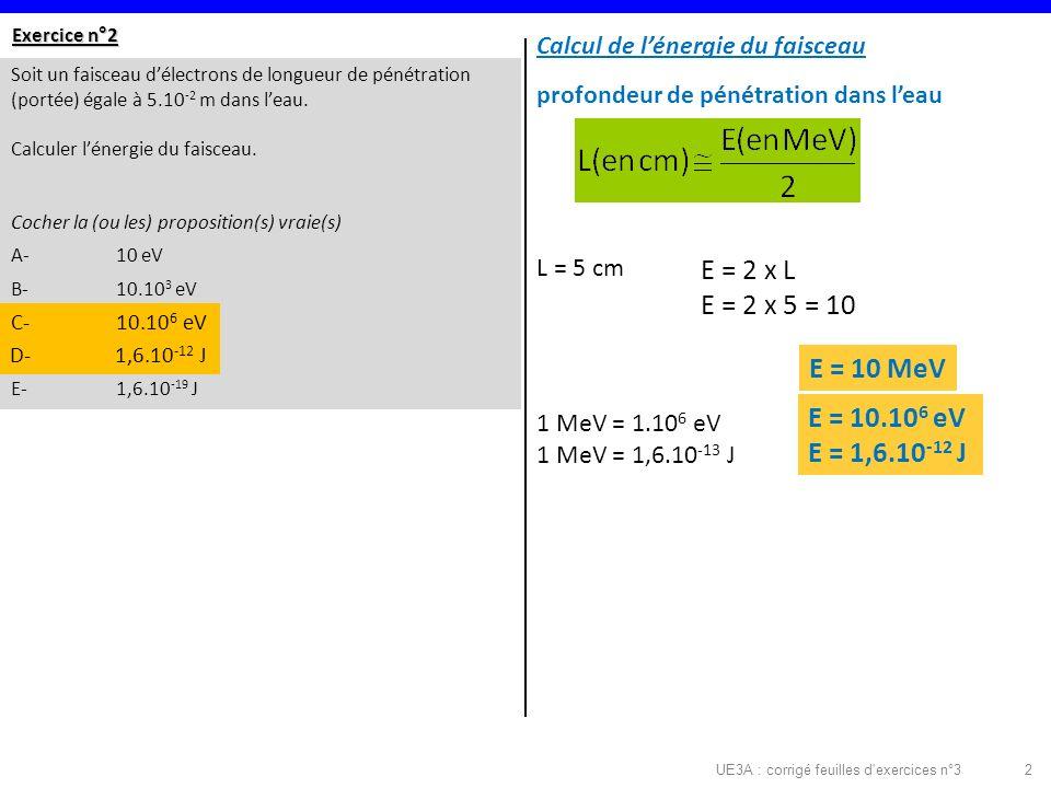 UE3A : corrigé feuilles d exercices n°32 Exercice n°2 Soit un faisceau délectrons de longueur de pénétration (portée) égale à 5.10 -2 m dans leau.