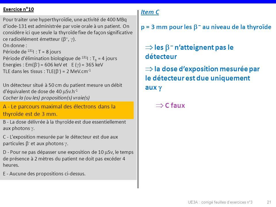 UE3A : corrigé feuilles d exercices n°321 Exercice n°10 Pour traiter une hyperthyroïdie, une activité de 400 MBq diode-131 est administrée par voie orale à un patient.