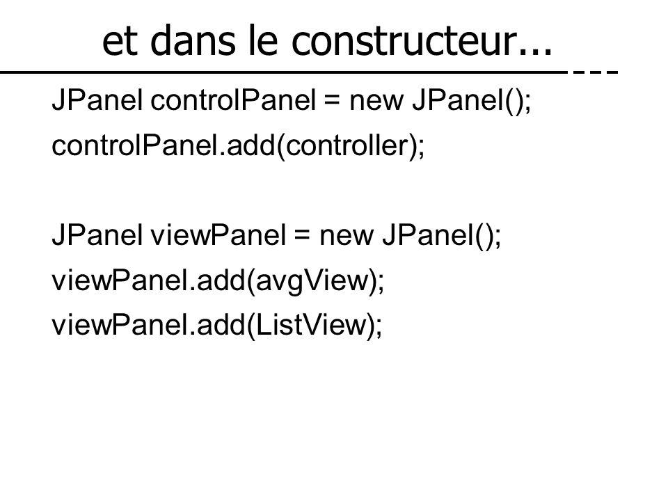 et dans le constructeur... JPanel controlPanel = new JPanel(); controlPanel.add(controller); JPanel viewPanel = new JPanel(); viewPanel.add(avgView);