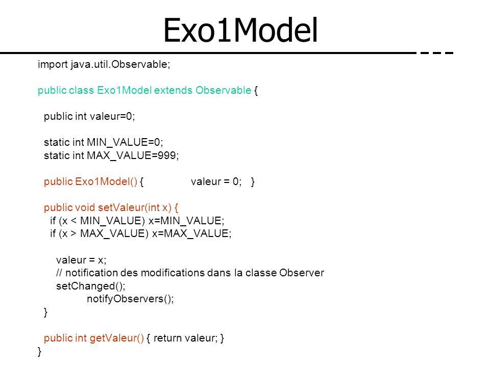 Exo1Model import java.util.Observable; public class Exo1Model extends Observable { public int valeur=0; static int MIN_VALUE=0; static int MAX_VALUE=9