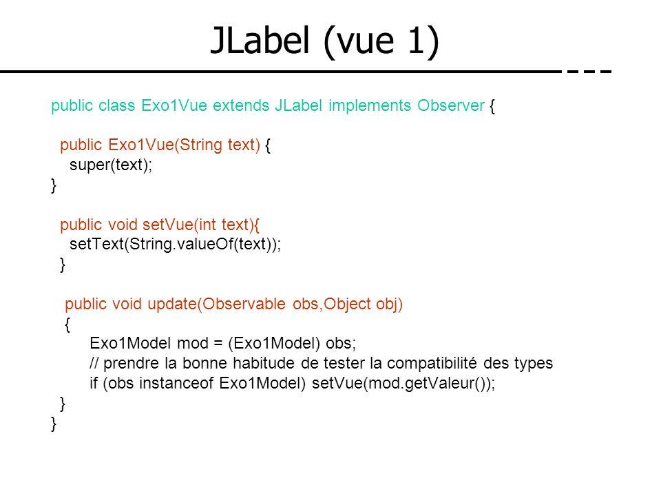 JLabel (vue 1) public class Exo1Vue extends JLabel implements Observer { public Exo1Vue(String text) { super(text); } public void setVue(int text){ se