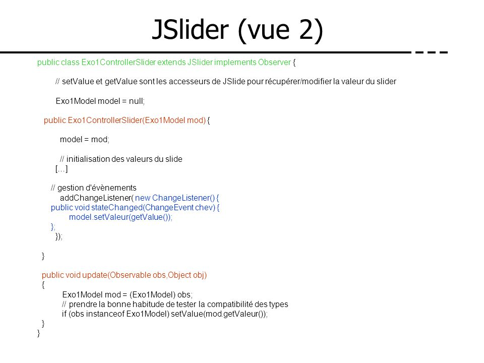 JSlider (vue 2) public class Exo1ControllerSlider extends JSlider implements Observer { // setValue et getValue sont les accesseurs de JSlide pour réc