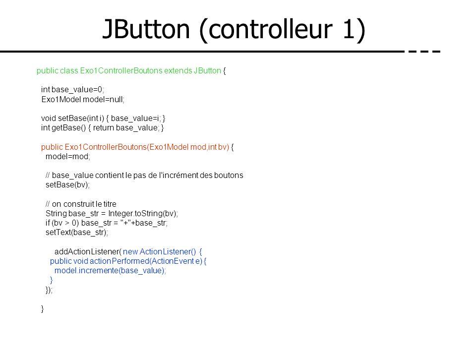 JButton (controlleur 1) public class Exo1ControllerBoutons extends JButton { int base_value=0; Exo1Model model=null; void setBase(int i) { base_value=