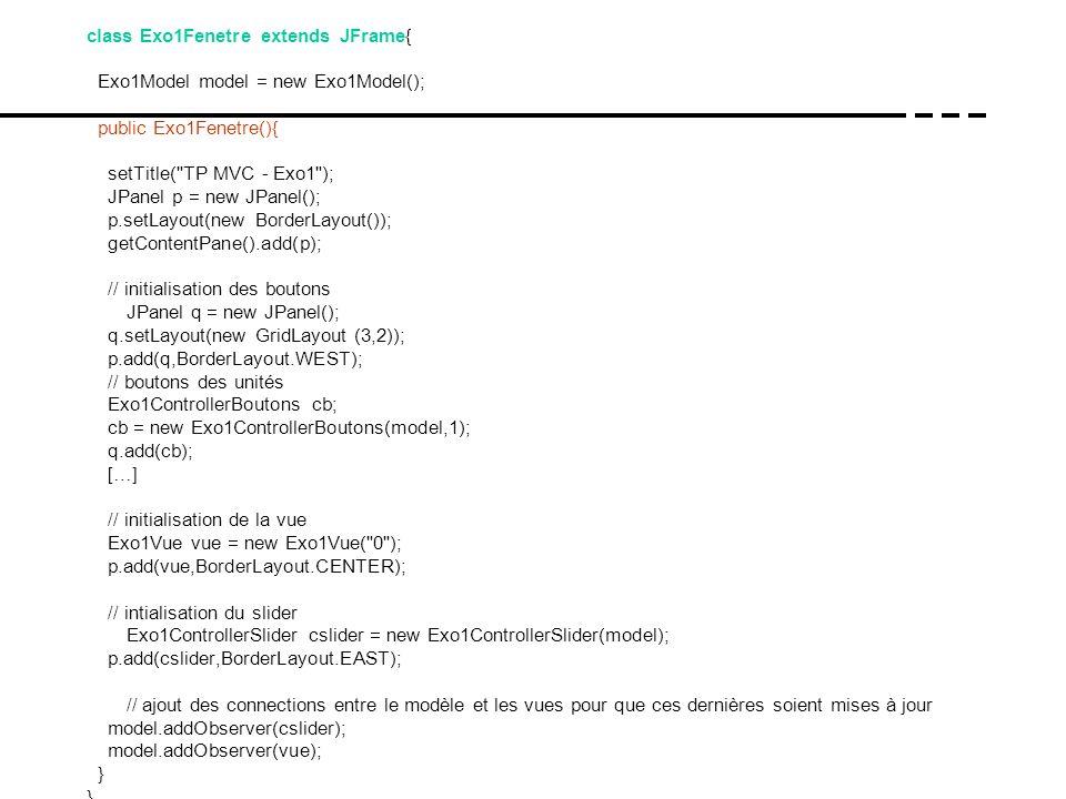 class Exo1Fenetre extends JFrame{ Exo1Model model = new Exo1Model(); public Exo1Fenetre(){ setTitle(