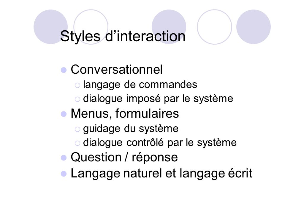 Styles dinteraction Conversationnel langage de commandes dialogue imposé par le système Menus, formulaires guidage du système dialogue contrôlé par le système Question / réponse Langage naturel et langage écrit