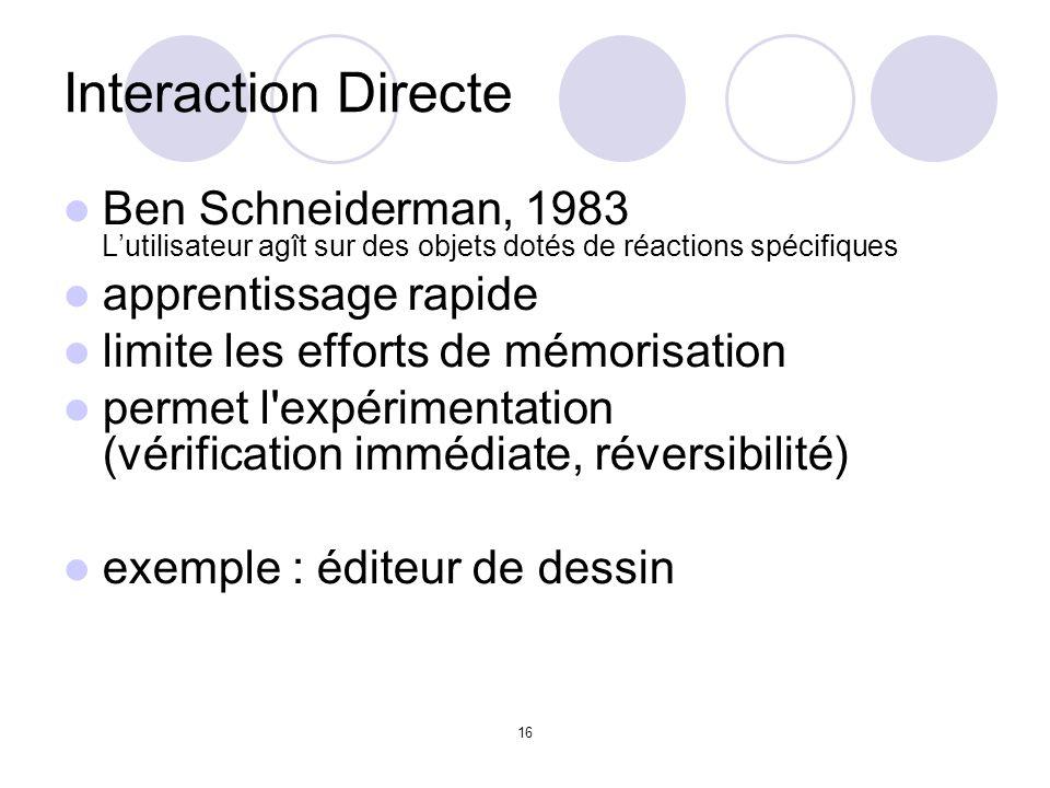 16 Interaction Directe Ben Schneiderman, 1983 Lutilisateur agît sur des objets dotés de réactions spécifiques apprentissage rapide limite les efforts de mémorisation permet l expérimentation (vérification immédiate, réversibilité) exemple : éditeur de dessin