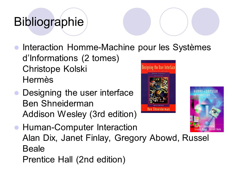 Bibliographie Interaction Homme-Machine pour les Systèmes dInformations (2 tomes) Christope Kolski Hermès Designing the user interface Ben Shneiderman Addison Wesley (3rd edition) Human-Computer Interaction Alan Dix, Janet Finlay, Gregory Abowd, Russel Beale Prentice Hall (2nd edition)