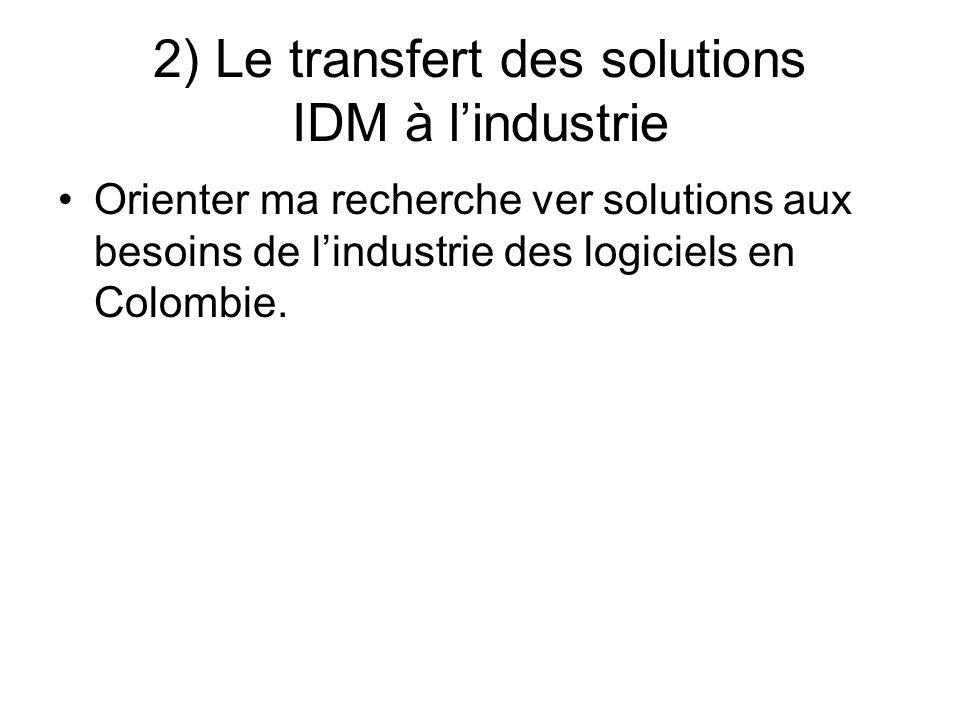 2) Le transfert des solutions IDM à lindustrie Orienter ma recherche ver solutions aux besoins de lindustrie des logiciels en Colombie.