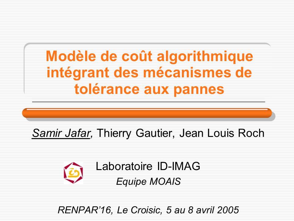 Modèle de coût algorithmique intégrant des mécanismes de tolérance aux pannes Samir Jafar, Thierry Gautier, Jean Louis Roch Laboratoire ID-IMAG Equipe MOAIS RENPAR16, Le Croisic, 5 au 8 avril 2005