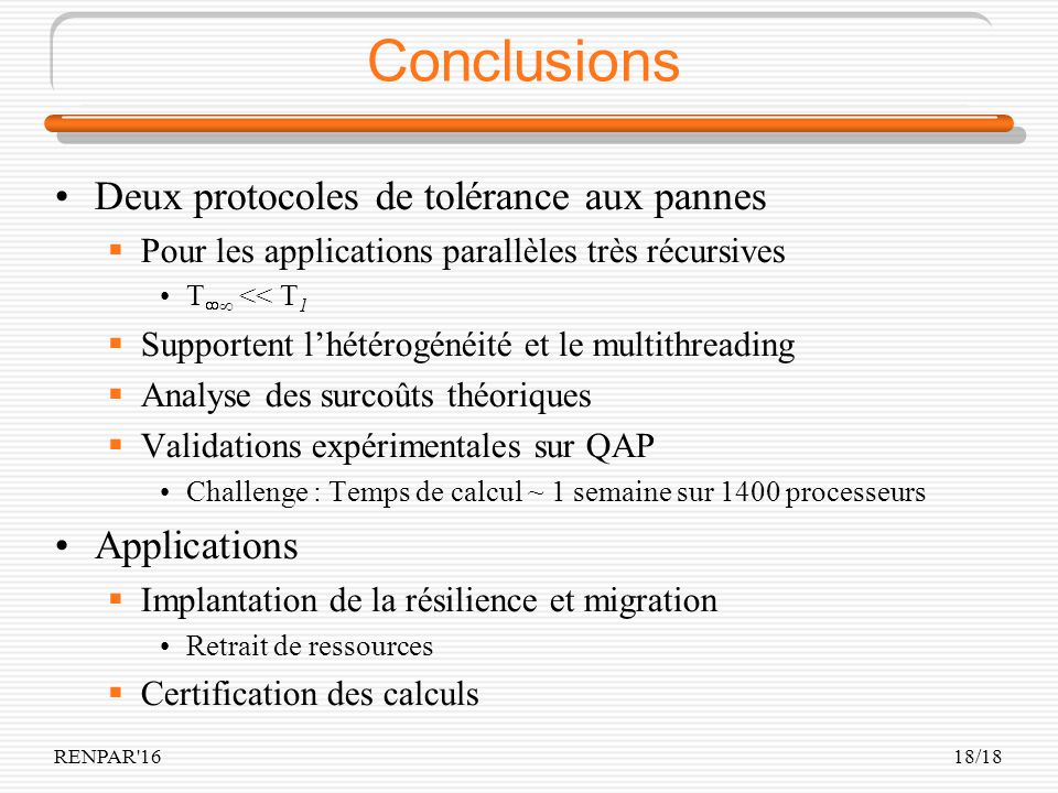RENPAR'1618/18 Conclusions Deux protocoles de tolérance aux pannes Pour les applications parallèles très récursives T << T 1 Supportent lhétérogénéité