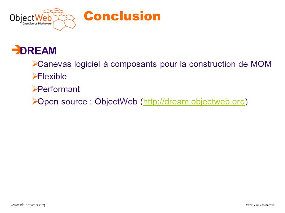 www.objectweb.org CFSE - 26 - 06/04/2005 Conclusion è DREAM Canevas logiciel à composants pour la construction de MOM Flexible Performant Open source : ObjectWeb (http://dream.objectweb.org)http://dream.objectweb.org