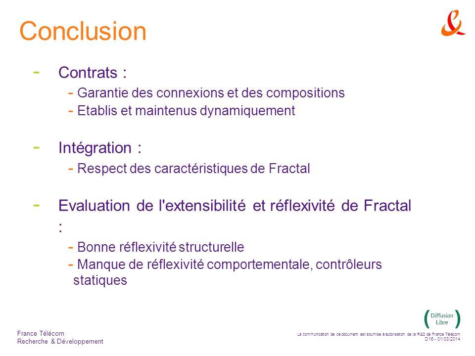 La communication de ce document est soumise à autorisation de la R&D de France Télécom D16 - 01/03/2014 France Télécom Recherche & Développement Conclusion - Contrats : - Garantie des connexions et des compositions - Etablis et maintenus dynamiquement - Intégration : - Respect des caractéristiques de Fractal - Evaluation de l extensibilité et réflexivité de Fractal : - Bonne réflexivité structurelle - Manque de réflexivité comportementale, contrôleurs statiques