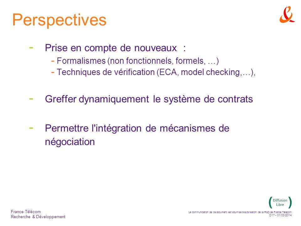 La communication de ce document est soumise à autorisation de la R&D de France Télécom D17 - 01/03/2014 France Télécom Recherche & Développement Perspectives - Prise en compte de nouveaux : - Formalismes (non fonctionnels, formels, …) - Techniques de vérification (ECA, model checking,…), - Greffer dynamiquement le système de contrats - Permettre l intégration de mécanismes de négociation