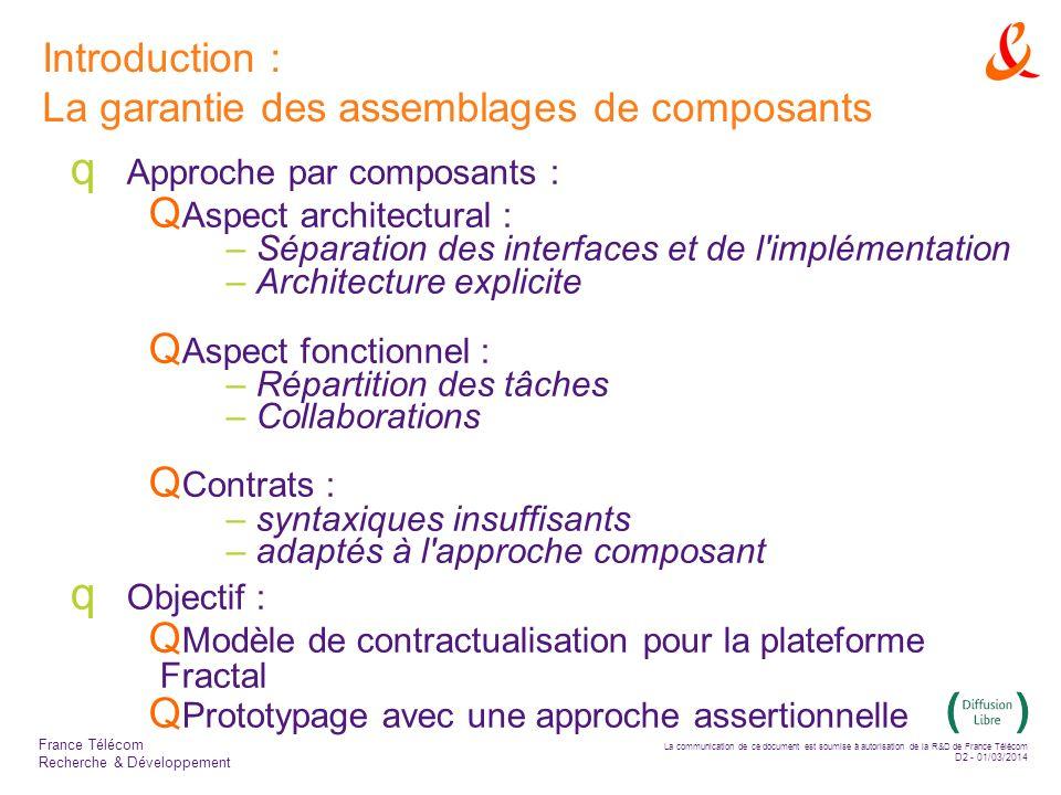 La communication de ce document est soumise à autorisation de la R&D de France Télécom D2 - 01/03/2014 France Télécom Recherche & Développement Introduction : La garantie des assemblages de composants Approche par composants : Aspect architectural : – Séparation des interfaces et de l implémentation – Architecture explicite Aspect fonctionnel : – Répartition des tâches – Collaborations Contrats : – syntaxiques insuffisants – adaptés à l approche composant Objectif : Modèle de contractualisation pour la plateforme Fractal Prototypage avec une approche assertionnelle