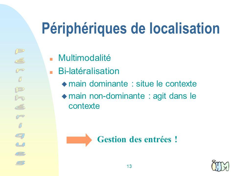 13 Périphériques de localisation n Multimodalité n Bi-latéralisation u main dominante : situe le contexte u main non-dominante : agit dans le contexte Gestion des entrées !