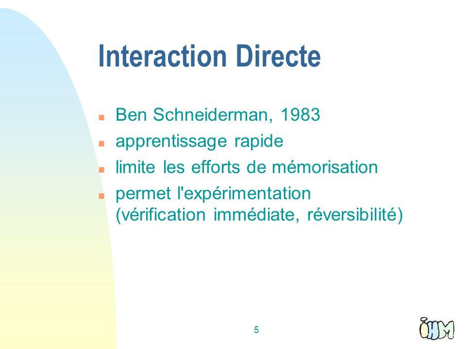 5 Interaction Directe n Ben Schneiderman, 1983 n apprentissage rapide n limite les efforts de mémorisation n permet l expérimentation (vérification immédiate, réversibilité)