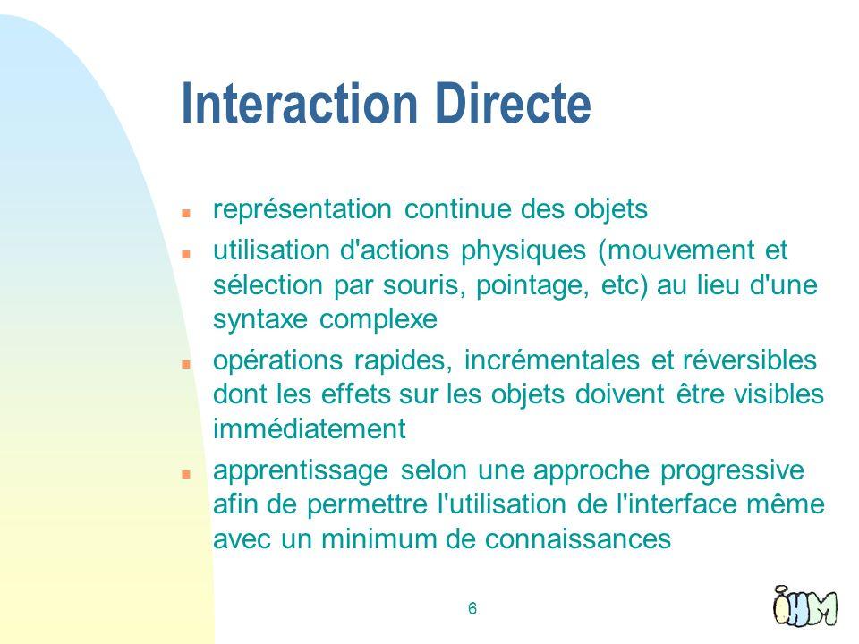 6 Interaction Directe n représentation continue des objets n utilisation d actions physiques (mouvement et sélection par souris, pointage, etc) au lieu d une syntaxe complexe n opérations rapides, incrémentales et réversibles dont les effets sur les objets doivent être visibles immédiatement n apprentissage selon une approche progressive afin de permettre l utilisation de l interface même avec un minimum de connaissances