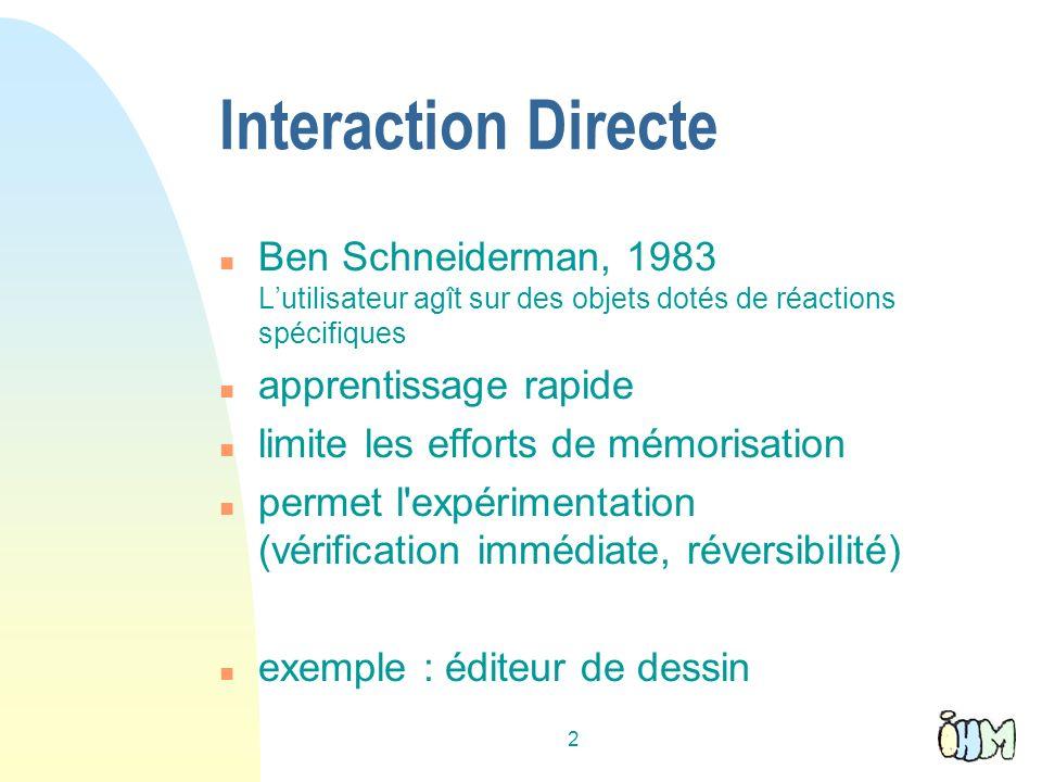 2 Interaction Directe n Ben Schneiderman, 1983 Lutilisateur agît sur des objets dotés de réactions spécifiques n apprentissage rapide n limite les eff