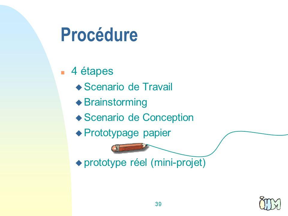 39 Procédure 4 étapes Scenario de Travail Brainstorming Scenario de Conception Prototypage papier prototype réel (mini-projet)