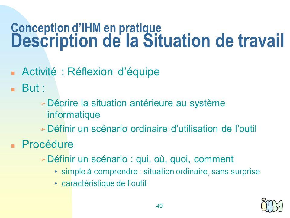 40 Conception dIHM en pratique Description de la Situation de travail Activité : Réflexion déquipe But : Décrire la situation antérieure au système in