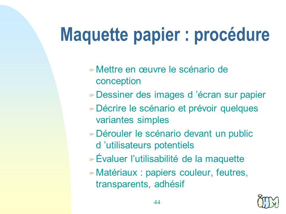 44 Maquette papier : procédure Mettre en œuvre le scénario de conception Dessiner des images d écran sur papier Décrire le scénario et prévoir quelque