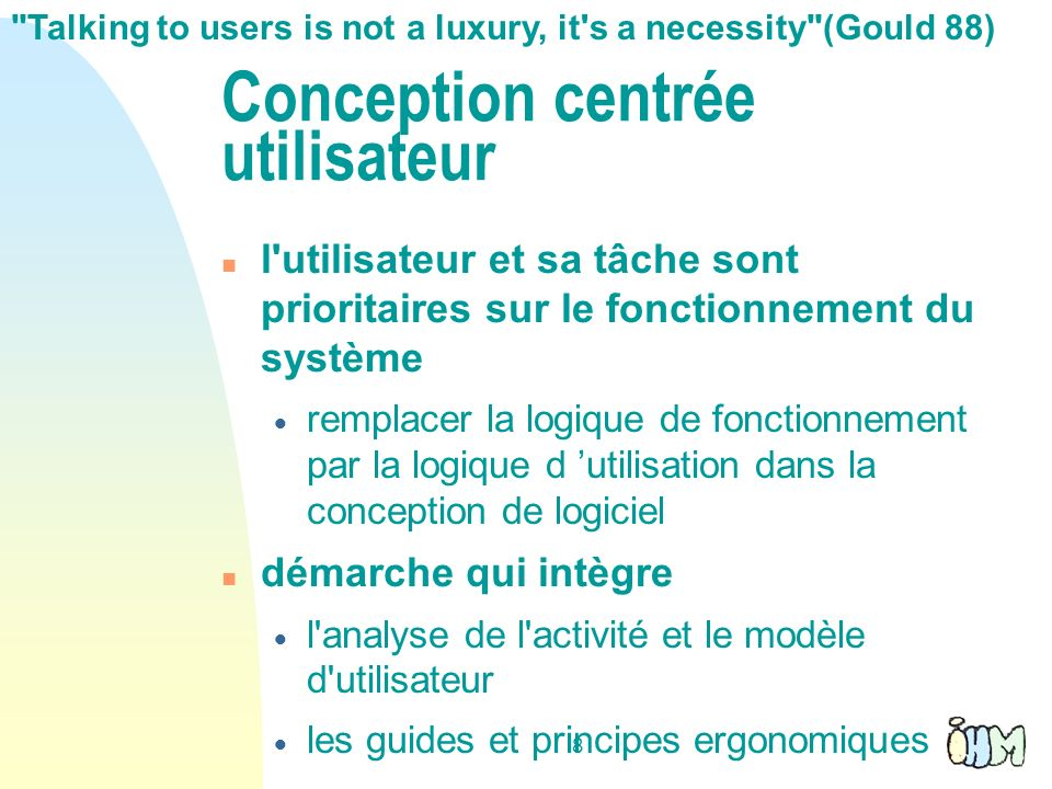 8 Conception centrée utilisateur l'utilisateur et sa tâche sont prioritaires sur le fonctionnement du système remplacer la logique de fonctionnement p