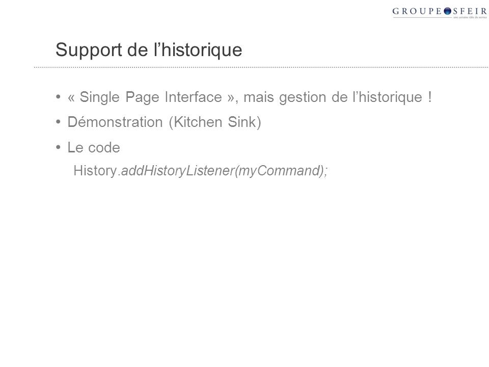 Support de lhistorique « Single Page Interface », mais gestion de lhistorique ! Démonstration (Kitchen Sink) Le code History.addHistoryListener(myComm