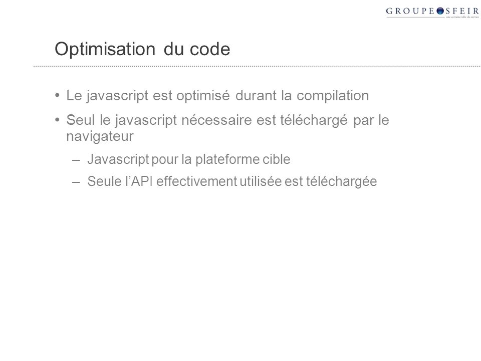 Optimisation du code Le javascript est optimisé durant la compilation Seul le javascript nécessaire est téléchargé par le navigateur – Javascript pour