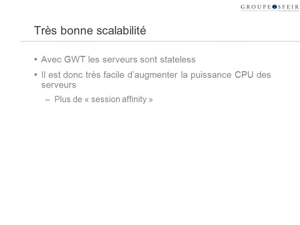 Très bonne scalabilité Avec GWT les serveurs sont stateless Il est donc très facile daugmenter la puissance CPU des serveurs – Plus de « session affinity »