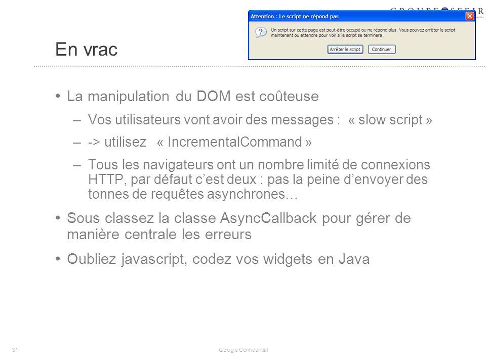 En vrac La manipulation du DOM est coûteuse – Vos utilisateurs vont avoir des messages : « slow script » – -> utilisez « IncrementalCommand » – Tous les navigateurs ont un nombre limité de connexions HTTP, par défaut cest deux : pas la peine denvoyer des tonnes de requêtes asynchrones… Sous classez la classe AsyncCallback pour gérer de manière centrale les erreurs Oubliez javascript, codez vos widgets en Java 31 Google Confidential