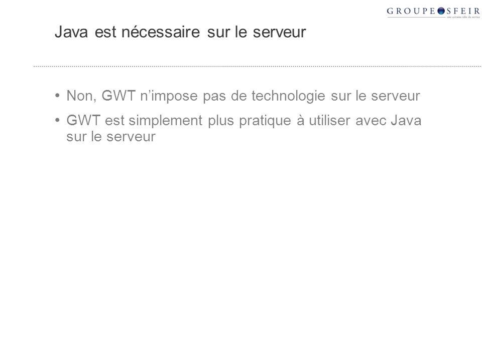 Java est nécessaire sur le serveur Non, GWT nimpose pas de technologie sur le serveur GWT est simplement plus pratique à utiliser avec Java sur le serveur
