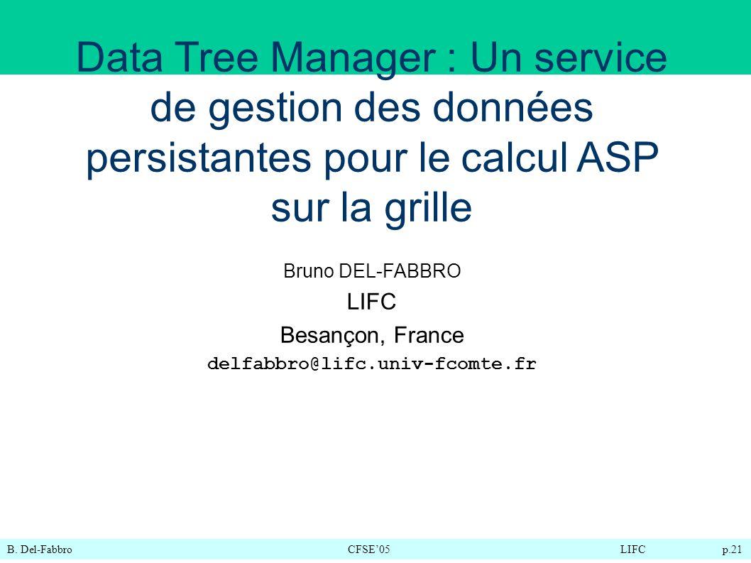 B. Del-FabbroCFSE05LIFC p.21 Bruno DEL-FABBRO LIFC Besançon, France delfabbro@lifc.univ-fcomte.fr Data Tree Manager : Un service de gestion des donnée