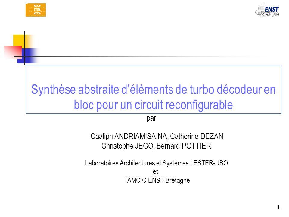 1 Synthèse abstraite déléments de turbo décodeur en bloc pour un circuit reconfigurable Caaliph ANDRIAMISAINA, Catherine DEZAN Christophe JEGO, Bernar