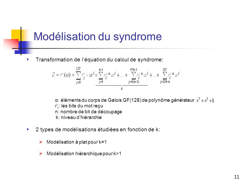 11 Modélisation du syndrome Transformation de léquation du calcul de syndrome: α: éléments du corps de Galois GF(128) de polynôme générateur r j : les